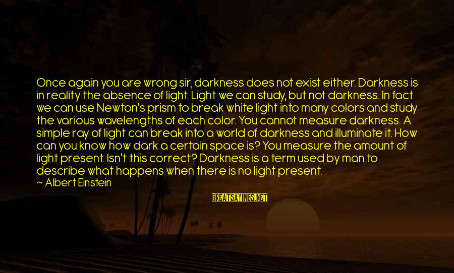 Man Ray's Sayings By Albert Einstein: Once again you are wrong sir, darkness does not exist either. Darkness is in reality