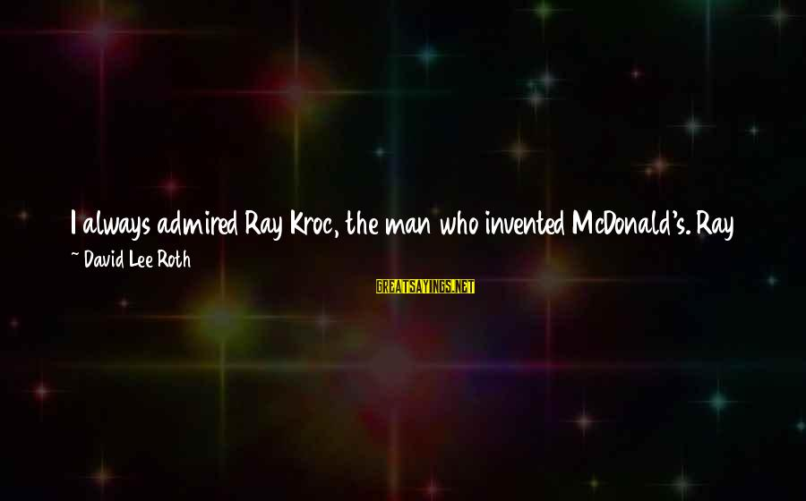Man Ray's Sayings By David Lee Roth: I always admired Ray Kroc, the man who invented McDonald's. Ray had a vision of