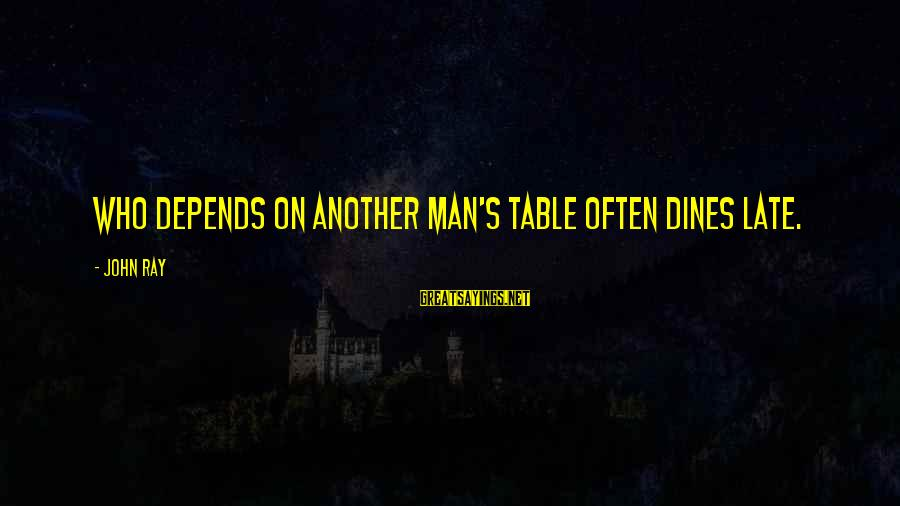 Man Ray's Sayings By John Ray: Who depends on another man's table often dines late.