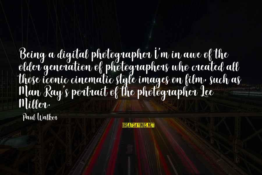 Man Ray's Sayings By Paul Walker: Being a digital photographer I'm in awe of the older generation of photographers who created