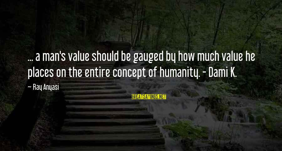 Man Ray's Sayings By Ray Anyasi: ... a man's value should be gauged by how much value he places on the