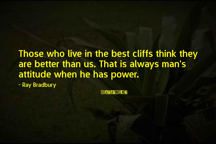 Man Ray's Sayings By Ray Bradbury: Those who live in the best cliffs think they are better than us. That is