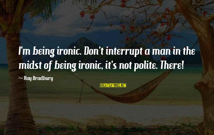 Man Ray's Sayings By Ray Bradbury: I'm being ironic. Don't interrupt a man in the midst of being ironic, it's not