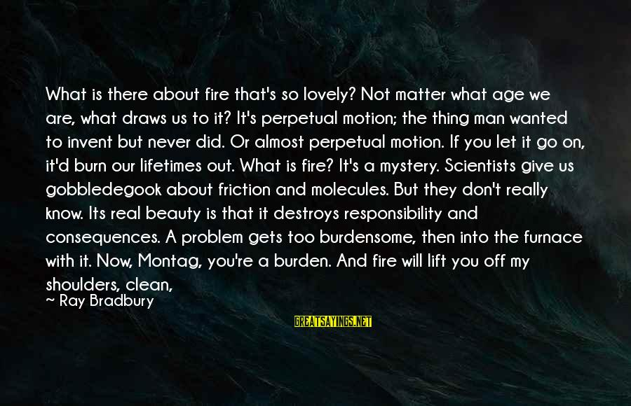 Man Ray's Sayings By Ray Bradbury: What is there about fire that's so lovely? Not matter what age we are, what