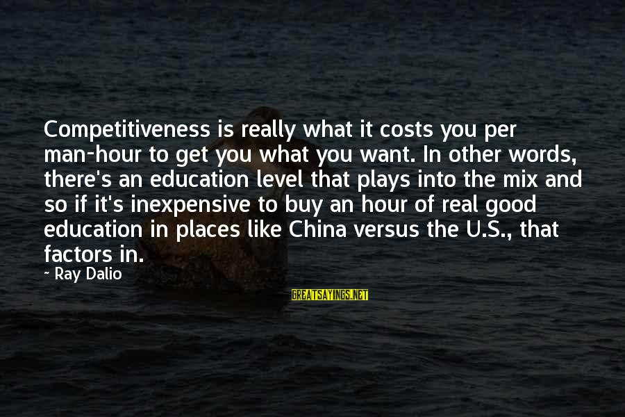 Man Ray's Sayings By Ray Dalio: Competitiveness is really what it costs you per man-hour to get you what you want.