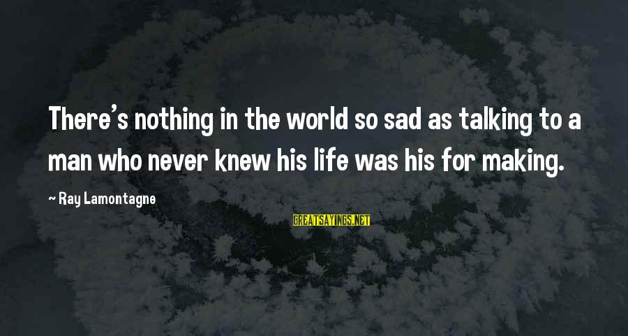 Man Ray's Sayings By Ray Lamontagne: There's nothing in the world so sad as talking to a man who never knew