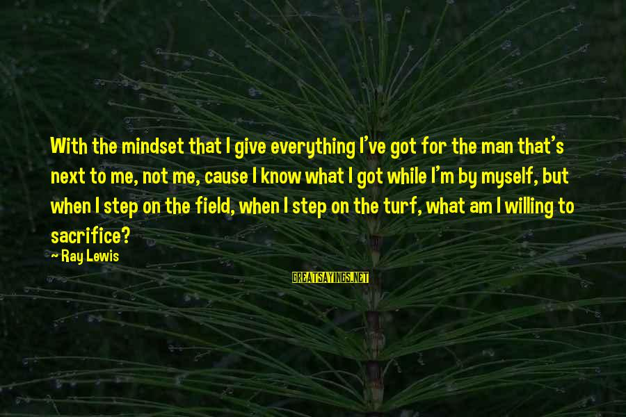 Man Ray's Sayings By Ray Lewis: With the mindset that I give everything I've got for the man that's next to