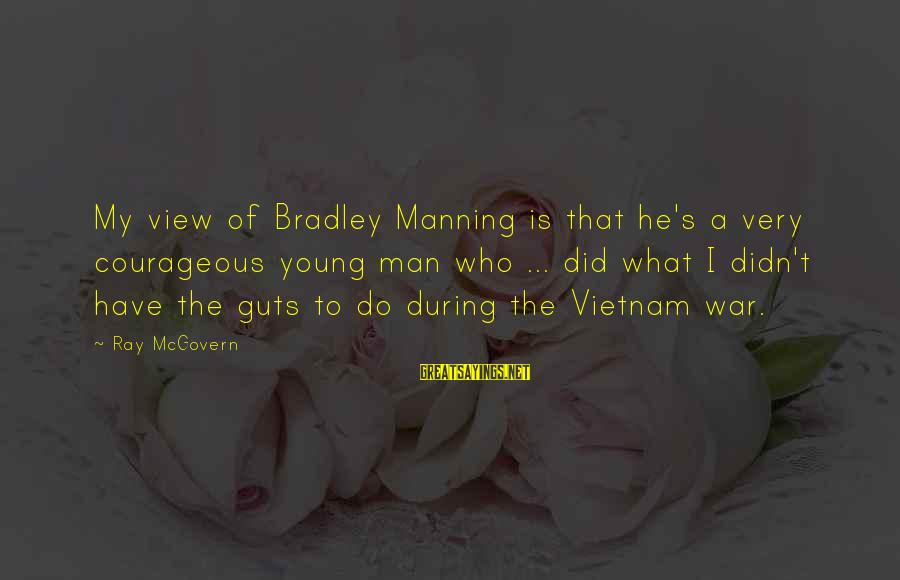 Man Ray's Sayings By Ray McGovern: My view of Bradley Manning is that he's a very courageous young man who ...