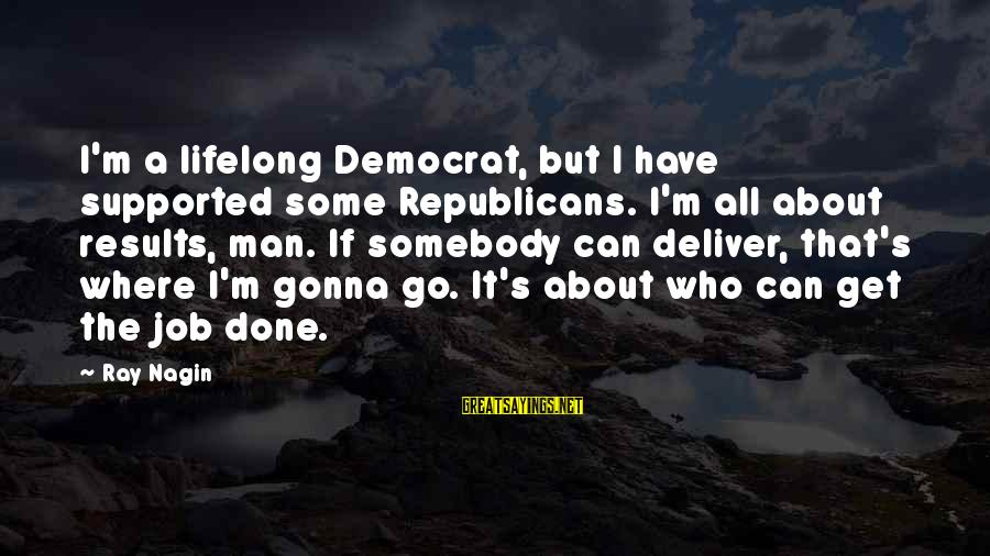 Man Ray's Sayings By Ray Nagin: I'm a lifelong Democrat, but I have supported some Republicans. I'm all about results, man.