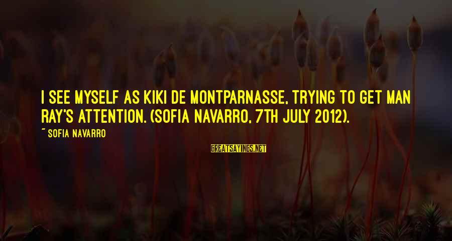 Man Ray's Sayings By Sofia Navarro: I see myself as Kiki de Montparnasse, trying to get Man Ray's attention. (Sofia Navarro,