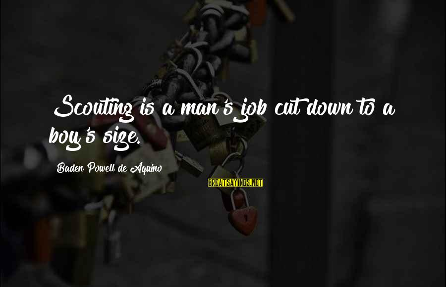 Man Vs Boy Sayings By Baden Powell De Aquino: Scouting is a man's job cut down to a boy's size.