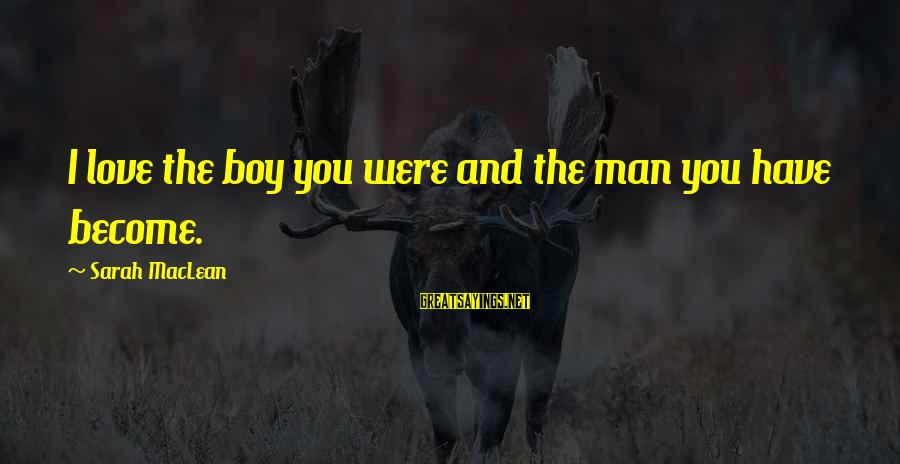 Man Vs Boy Sayings By Sarah MacLean: I love the boy you were and the man you have become.