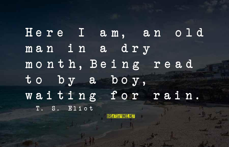 Man Vs Boy Sayings By T. S. Eliot: Here I am, an old man in a dry month,Being read to by a boy,