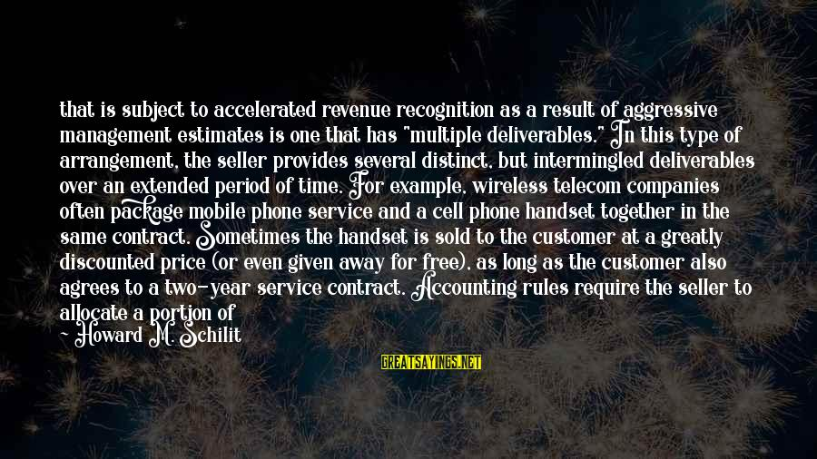 Management Accounting Sayings By Howard M. Schilit: that is subject to accelerated revenue recognition as a result of aggressive management estimates is