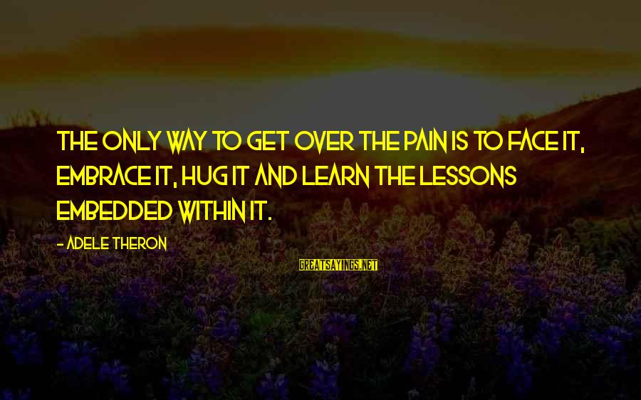Managing Emotions Sayings By Adele Theron: The only way to get over the pain is to face it, embrace it, hug