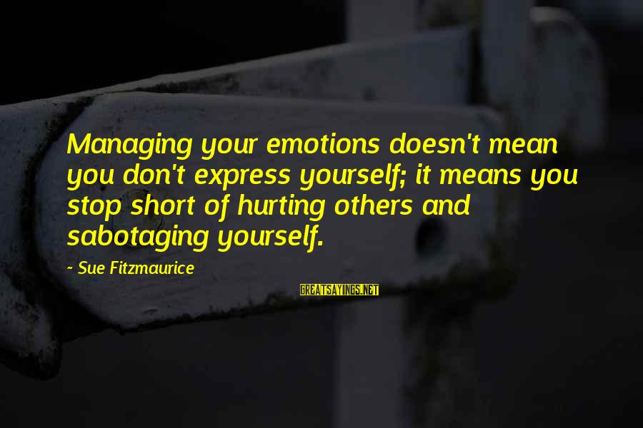 Managing Emotions Sayings By Sue Fitzmaurice: Managing your emotions doesn't mean you don't express yourself; it means you stop short of