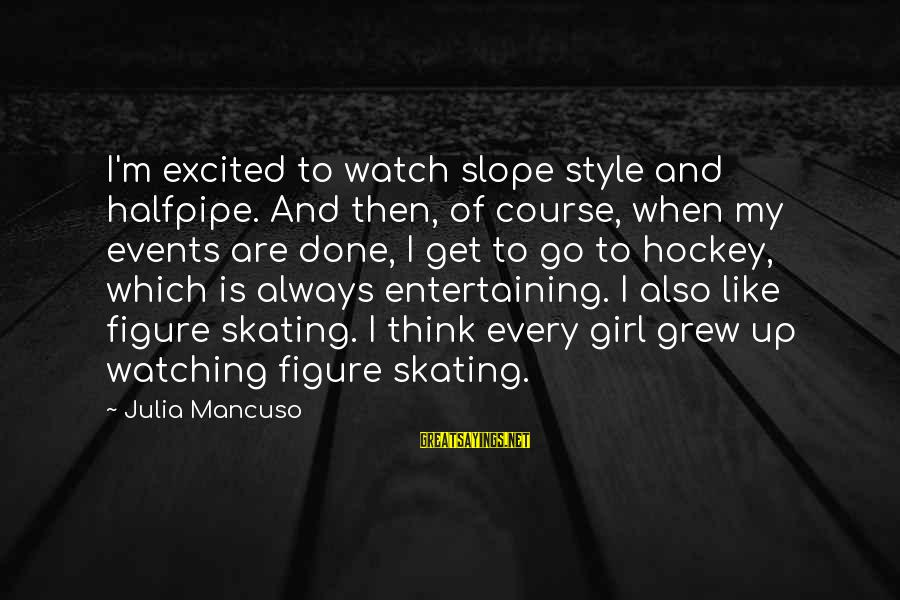 Mancuso Sayings By Julia Mancuso: I'm excited to watch slope style and halfpipe. And then, of course, when my events