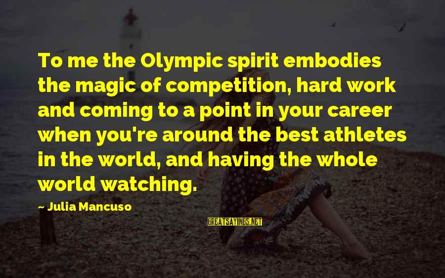 Mancuso Sayings By Julia Mancuso: To me the Olympic spirit embodies the magic of competition, hard work and coming to