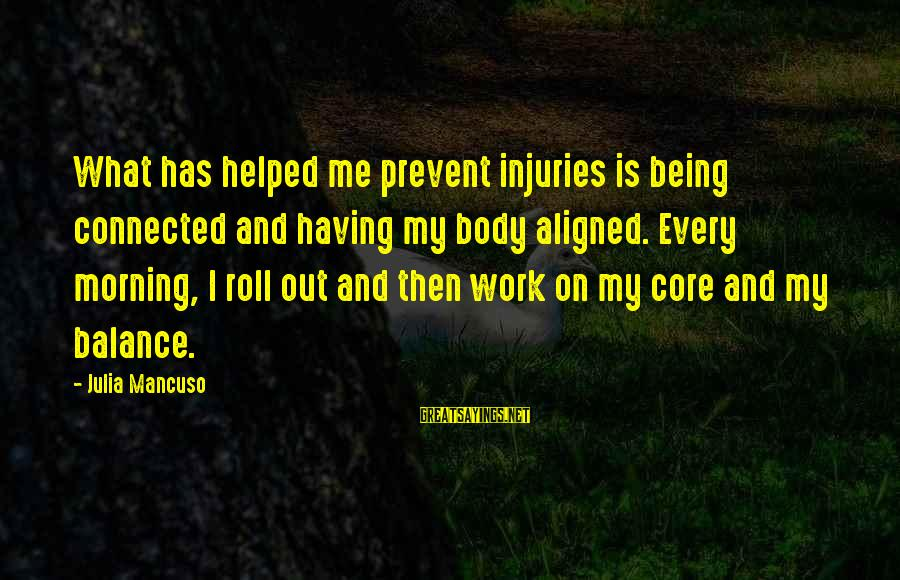 Mancuso Sayings By Julia Mancuso: What has helped me prevent injuries is being connected and having my body aligned. Every