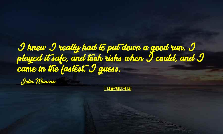 Mancuso Sayings By Julia Mancuso: I knew I really had to put down a good run. I played it safe,