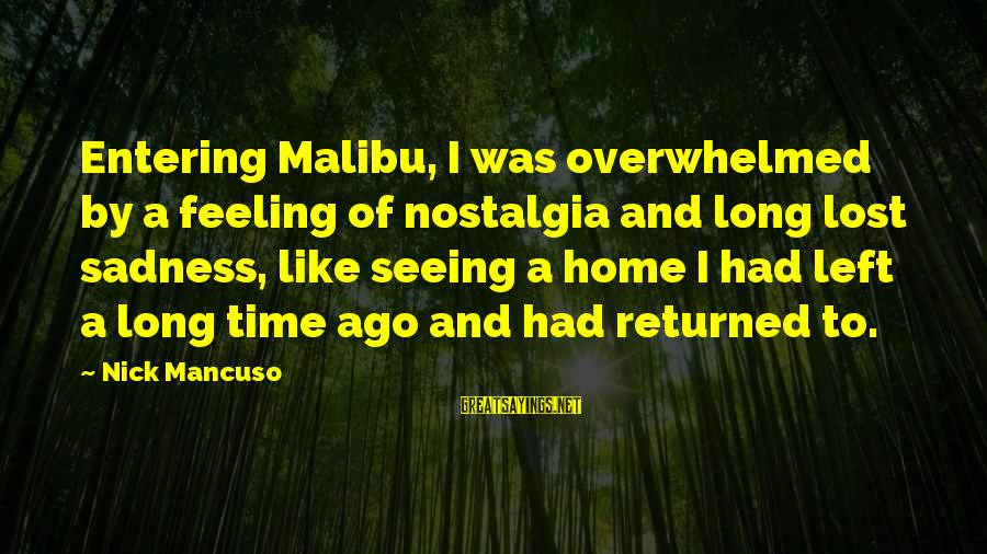 Mancuso Sayings By Nick Mancuso: Entering Malibu, I was overwhelmed by a feeling of nostalgia and long lost sadness, like
