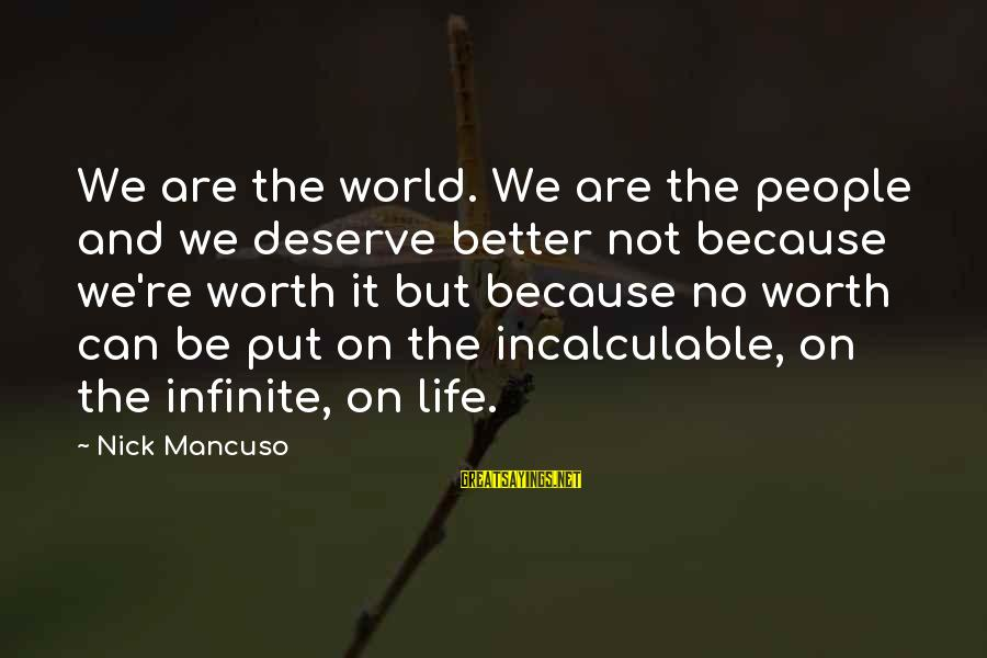 Mancuso Sayings By Nick Mancuso: We are the world. We are the people and we deserve better not because we're