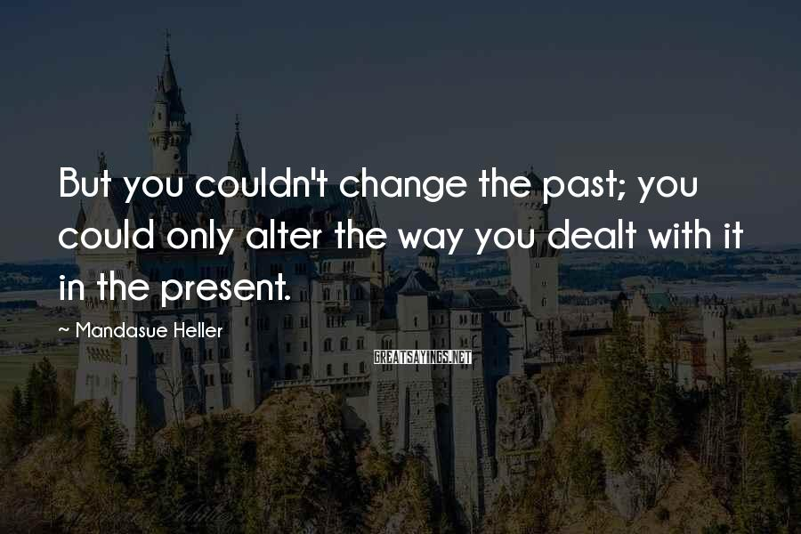 Mandasue Heller Sayings: But you couldn't change the past; you could only alter the way you dealt with