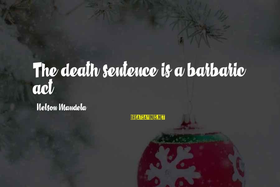 Mandela's Death Sayings By Nelson Mandela: The death sentence is a barbaric act.