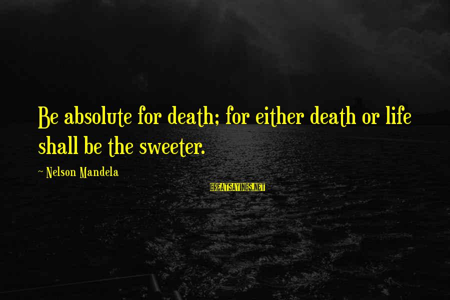 Mandela's Death Sayings By Nelson Mandela: Be absolute for death; for either death or life shall be the sweeter.