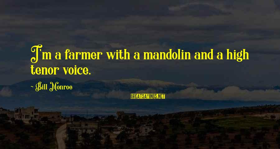 Mandolin Sayings By Bill Monroe: I'm a farmer with a mandolin and a high tenor voice.