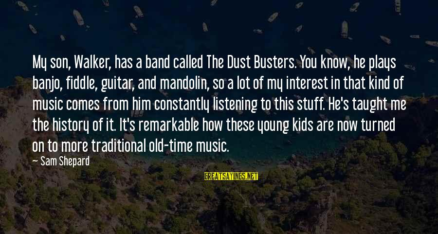 Mandolin Sayings By Sam Shepard: My son, Walker, has a band called The Dust Busters. You know, he plays banjo,