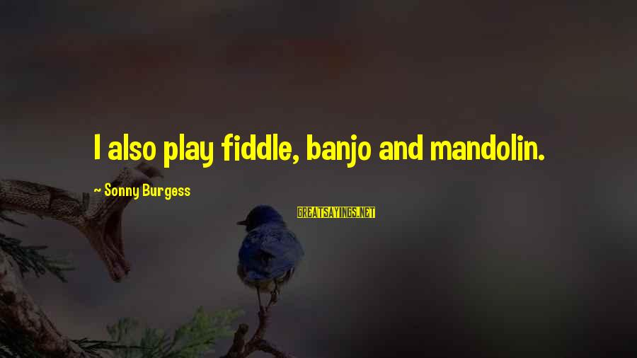 Mandolin Sayings By Sonny Burgess: I also play fiddle, banjo and mandolin.