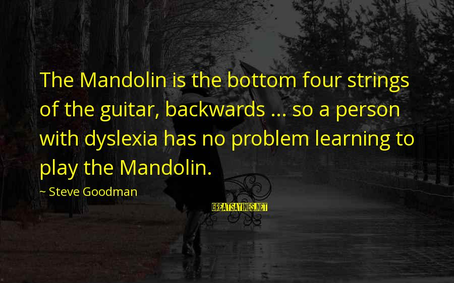 Mandolin Sayings By Steve Goodman: The Mandolin is the bottom four strings of the guitar, backwards ... so a person
