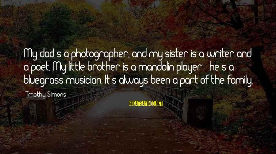 Mandolin Sayings By Timothy Simons: My dad's a photographer, and my sister is a writer and a poet. My little