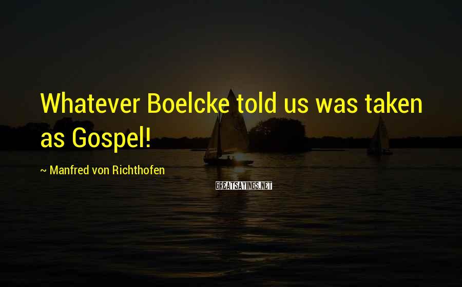 Manfred Von Richthofen Sayings: Whatever Boelcke told us was taken as Gospel!