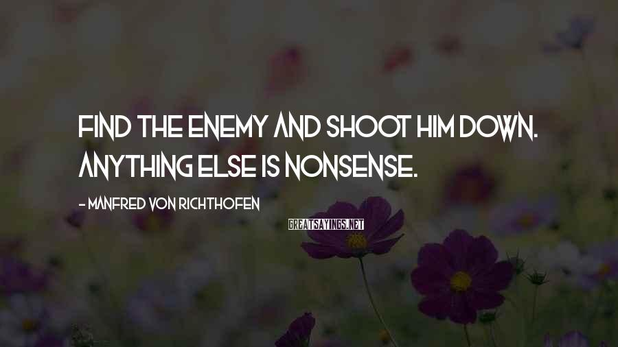 Manfred Von Richthofen Sayings: Find the enemy and shoot him down. Anything else is nonsense.