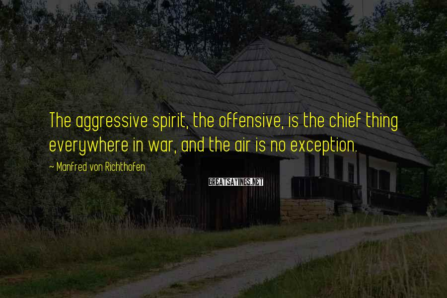 Manfred Von Richthofen Sayings: The aggressive spirit, the offensive, is the chief thing everywhere in war, and the air