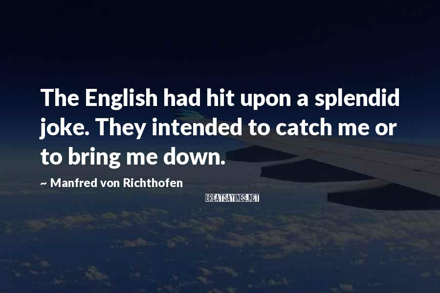 Manfred Von Richthofen Sayings: The English had hit upon a splendid joke. They intended to catch me or to