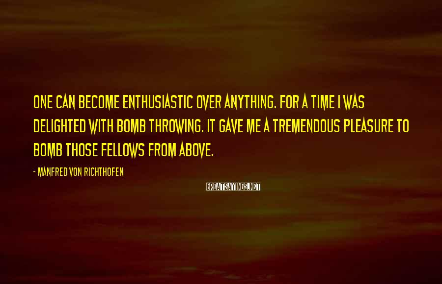 Manfred Von Richthofen Sayings: One can become enthusiastic over anything. For a time I was delighted with bomb throwing.