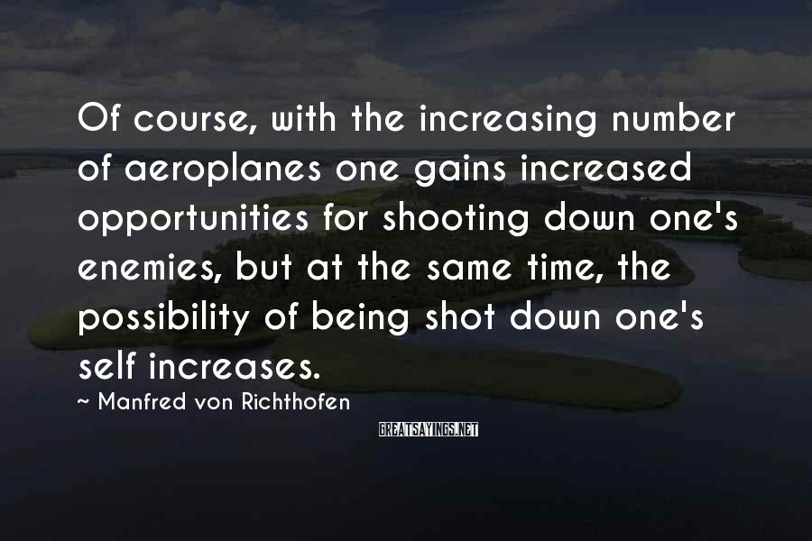 Manfred Von Richthofen Sayings: Of course, with the increasing number of aeroplanes one gains increased opportunities for shooting down