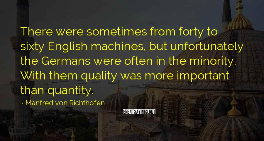 Manfred Von Richthofen Sayings: There were sometimes from forty to sixty English machines, but unfortunately the Germans were often