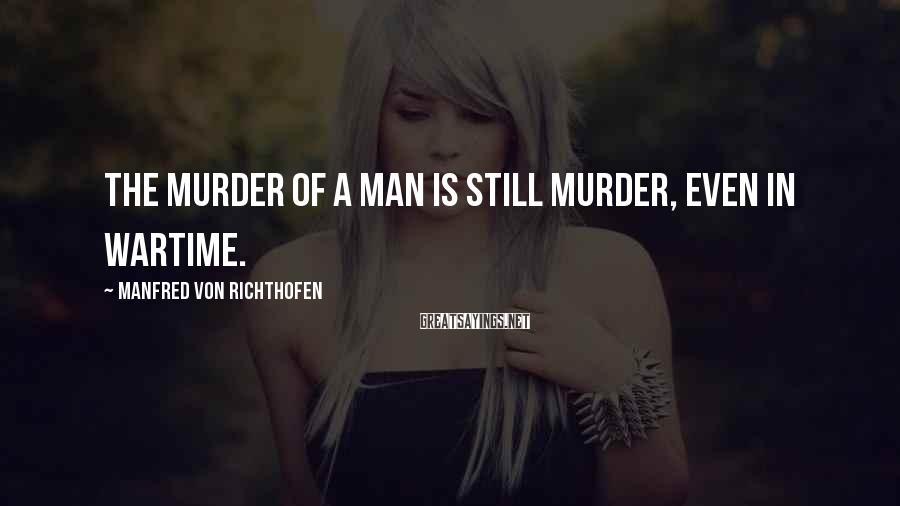 Manfred Von Richthofen Sayings: The murder of a man is still murder, even in wartime.