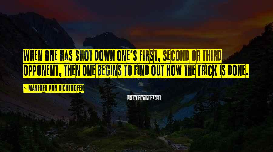 Manfred Von Richthofen Sayings: When one has shot down one's first, second or third opponent, then one begins to
