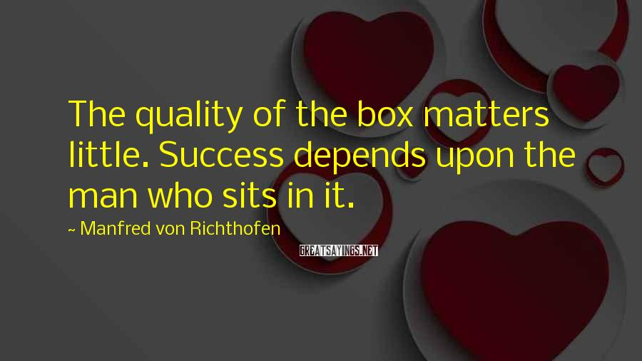 Manfred Von Richthofen Sayings: The quality of the box matters little. Success depends upon the man who sits in