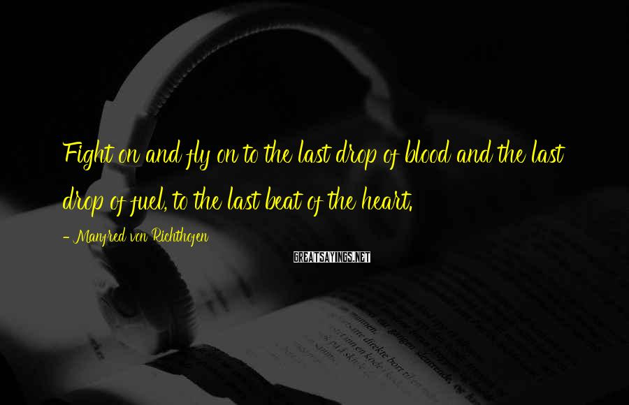 Manfred Von Richthofen Sayings: Fight on and fly on to the last drop of blood and the last drop