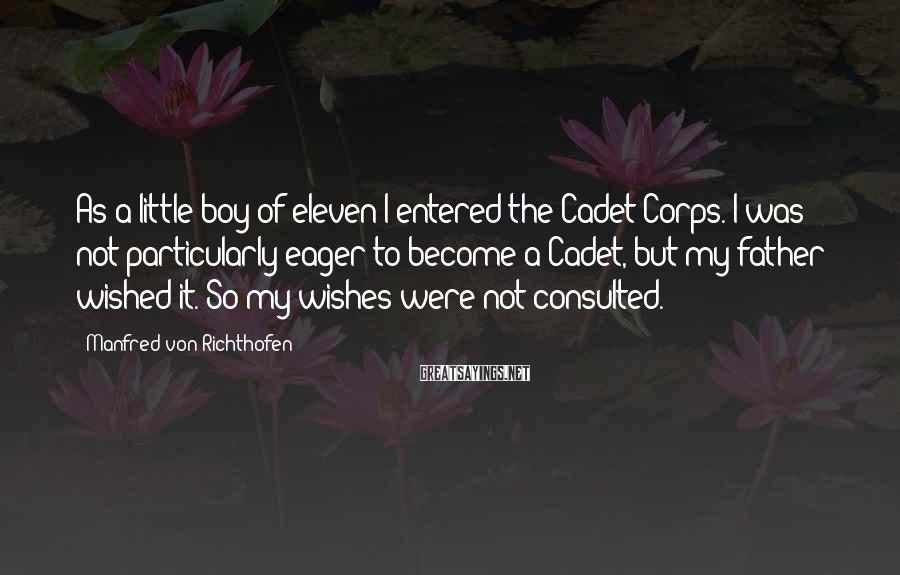 Manfred Von Richthofen Sayings: As a little boy of eleven I entered the Cadet Corps. I was not particularly