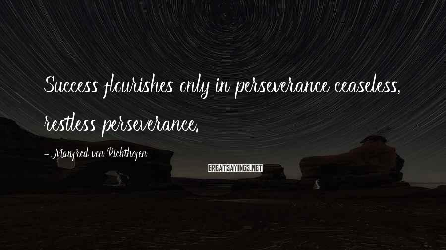 Manfred Von Richthofen Sayings: Success flourishes only in perseverance ceaseless, restless perseverance.