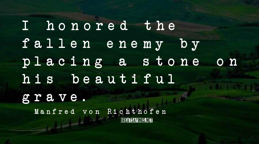 Manfred Von Richthofen Sayings: I honored the fallen enemy by placing a stone on his beautiful grave.