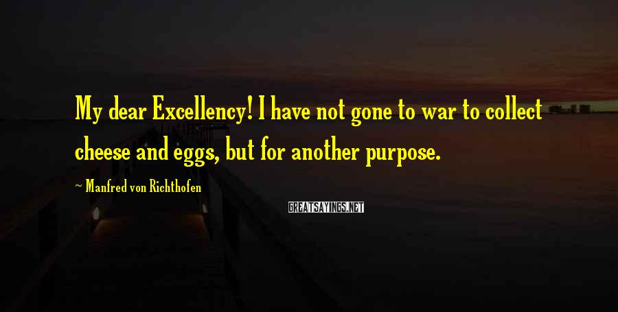 Manfred Von Richthofen Sayings: My dear Excellency! I have not gone to war to collect cheese and eggs, but