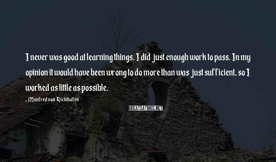 Manfred Von Richthofen Sayings: I never was good at learning things. I did just enough work to pass. In